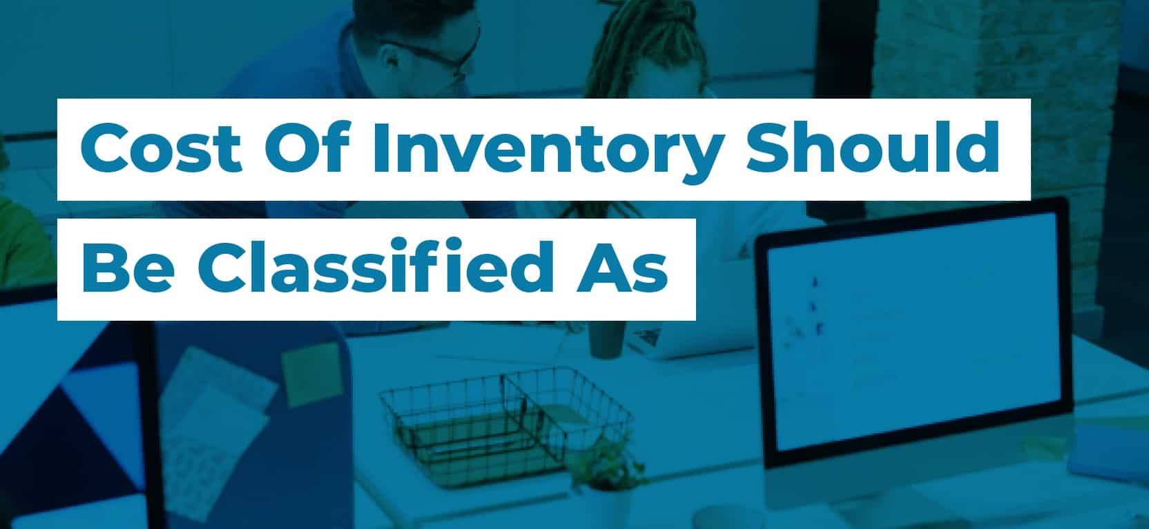 23 Cost Of Inventory Should Be Classified As3